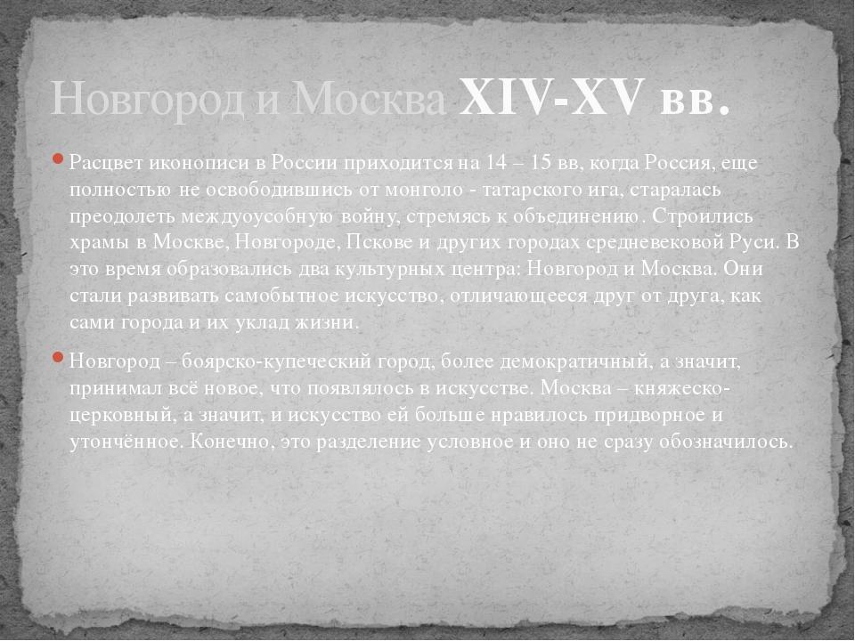 Расцвет иконописи в России приходится на 14 – 15 вв, когда Россия, еще полнос...