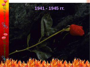. 1941 - 1945 гг.