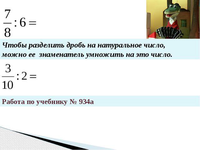 Работа по учебнику № 934а Чтобы разделить дробь на натуральное число, можно...
