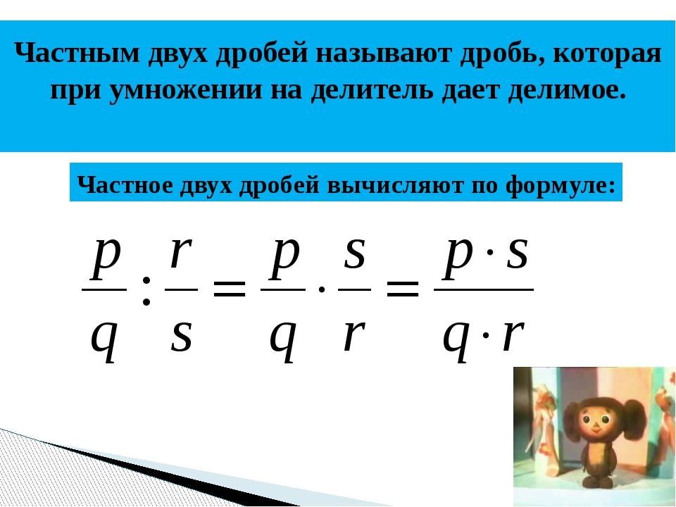 Частным двух дробей называют дробь, которая при умножении на делитель дает де...