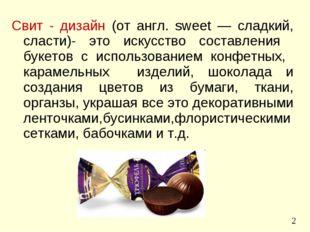 Свит - дизайн (от англ. sweet — сладкий, сласти)- это искусство составления б