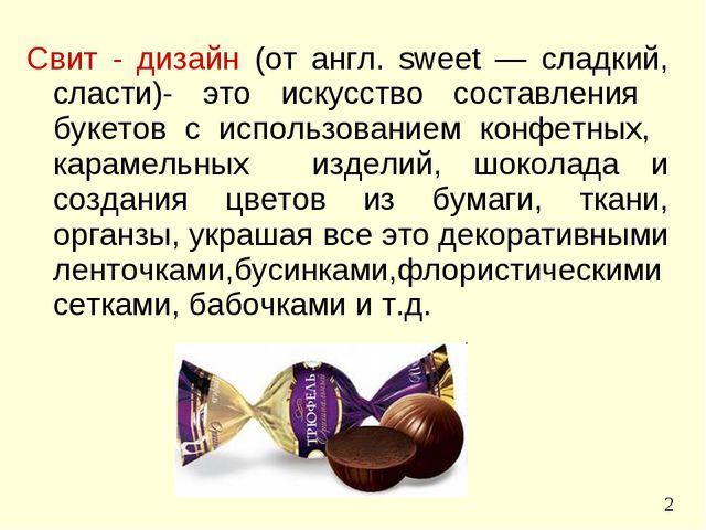 Свит - дизайн (от англ. sweet — сладкий, сласти)- это искусство составления б...