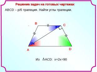 х Решение задач на готовых чартежах A В С D АВСD – р/б трапеция. Найти углы т