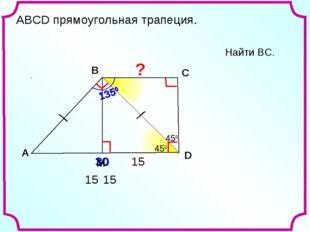 ? 15 15 Найти ВС. A В С D 30 450 1350 450 450 450 15 АВСD прямоугольная трапе