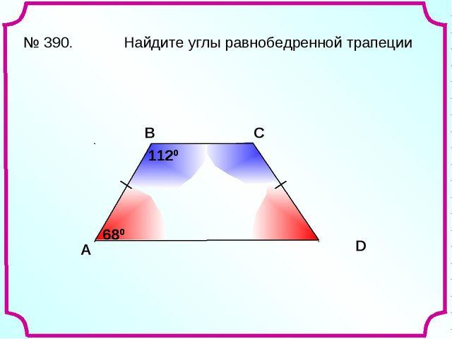 A В С D № 390. Найдите углы равнобедренной трапеции 680 680 1120 1120
