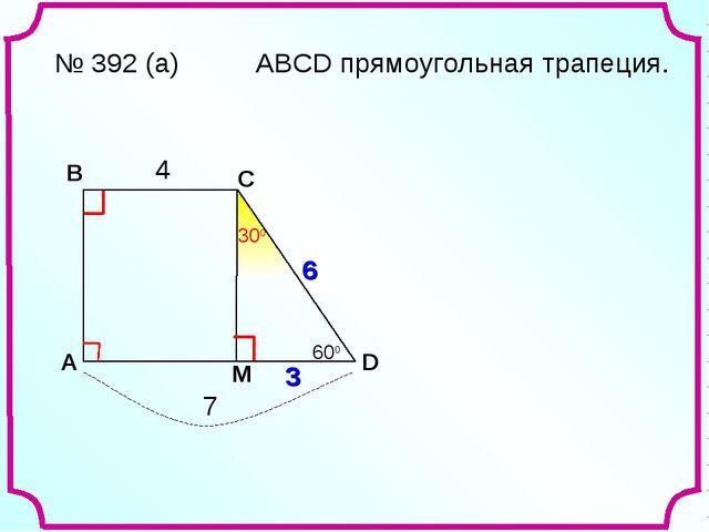 A В С D № 392 (а) 4 7 ? М 4 3 6 600 АВСD прямоугольная трапеция.