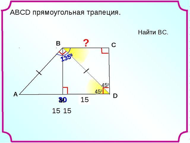 ? 15 15 Найти ВС. A В С D 30 450 1350 450 450 450 15 АВСD прямоугольная трапе...