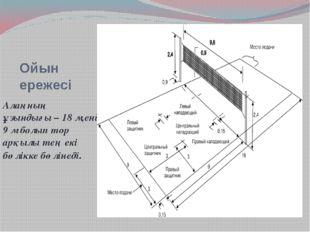 Ойын ережесі Алаңның ұзындығы – 18 м,ені 9 м болып тор арқылы тең екі бөлікке