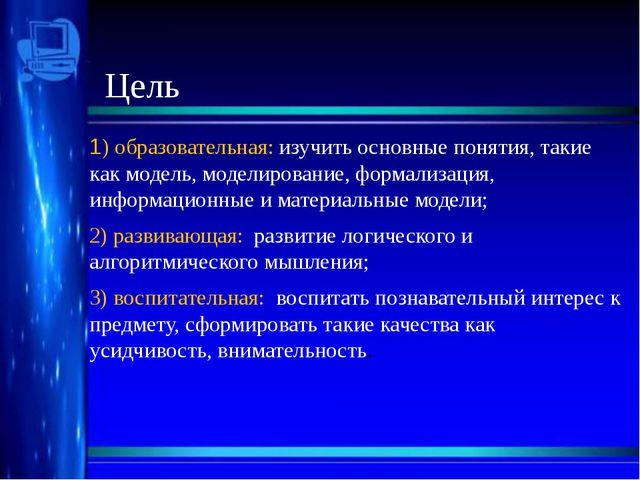 Цель 1) образовательная: изучить основные понятия, такие как модель, моделиро...