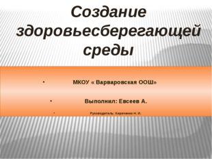 Создание здоровьесберегающей среды МКОУ « Варваровская ООШ» Выполнил: Евсеев
