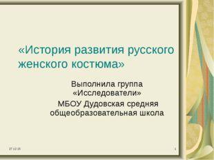* * «История развития русского женского костюма» Выполнила группа «Исследоват