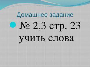 Домашнее задание № 2,3 стр. 23 учить слова