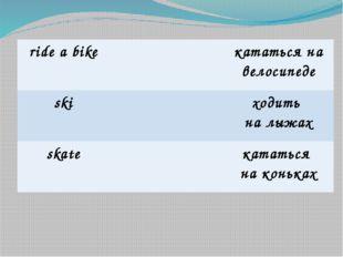 ridea bike кататьсяна велосипеде ski ходить на лыжах skate кататься на коньках