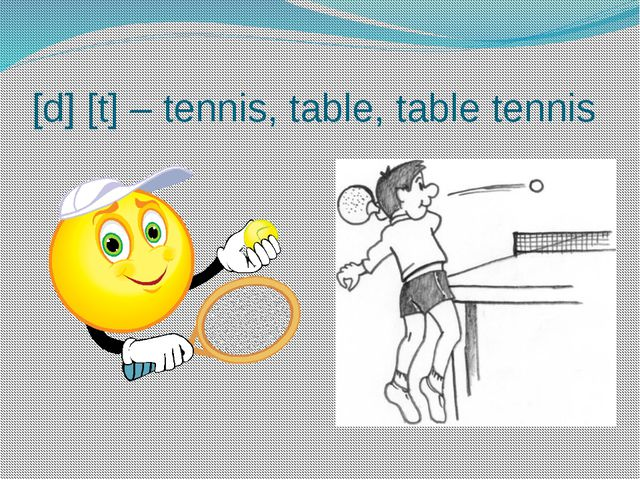 [d] [t] – tennis, table, table tennis