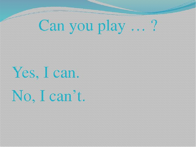 Can you play … ? Yes, I can. No, I can't.