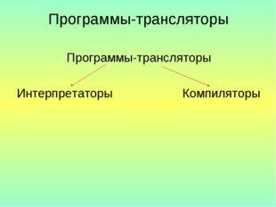 Программы-трансляторы Программы-трансляторы Интерпретаторы Компиляторы
