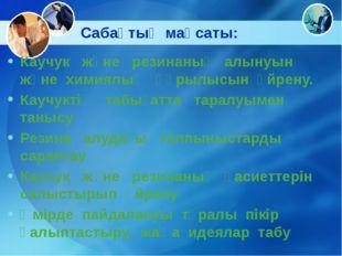 Сабақтың мақсаты: Каучук және резинаның алынуын және химиялық құрылысын үйрен