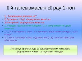 Үй тапсырмасын сұрау:1-топ 1) Алкадиендер дегеніміз не? 2) Бутадиен- 1,3 дің
