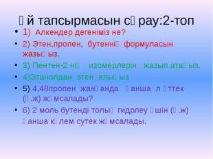Үй тапсырмасын сұрау:2-топ 1) Алкендер дегеніміз не? 2) Этен,пропен, бутеннің