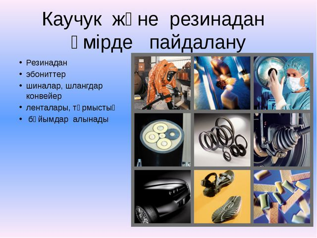 Каучук және резинадан өмірде пайдалану Резинадан эбониттер шиналар, шлангдар...