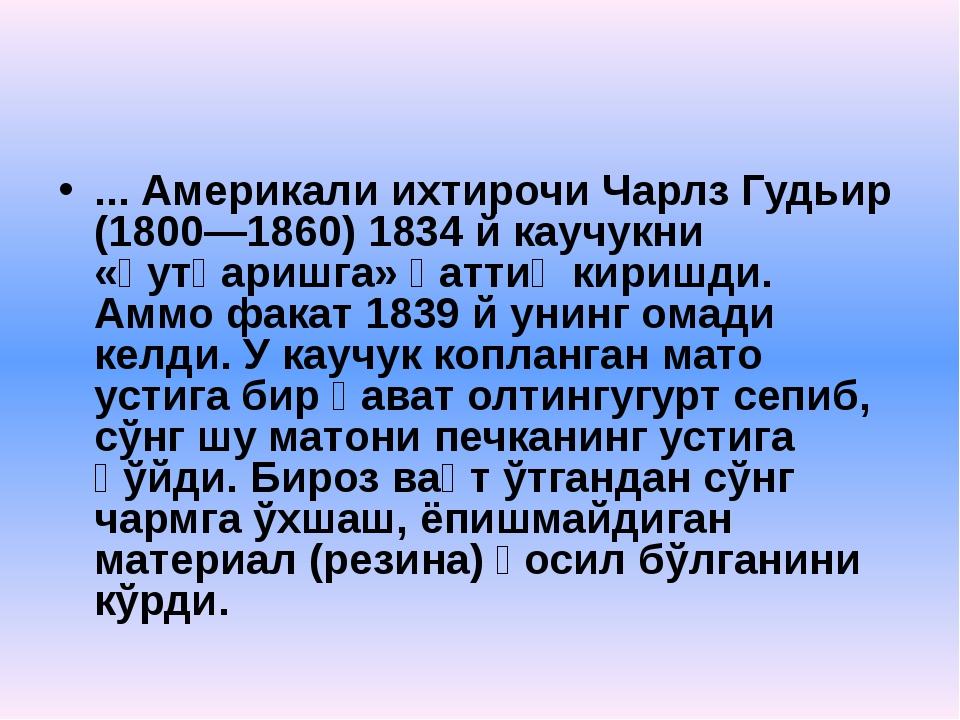 ... Америкали ихтирочи Чарлз Гудьир (1800—1860) 1834 й каучукни «қутқаришга»...