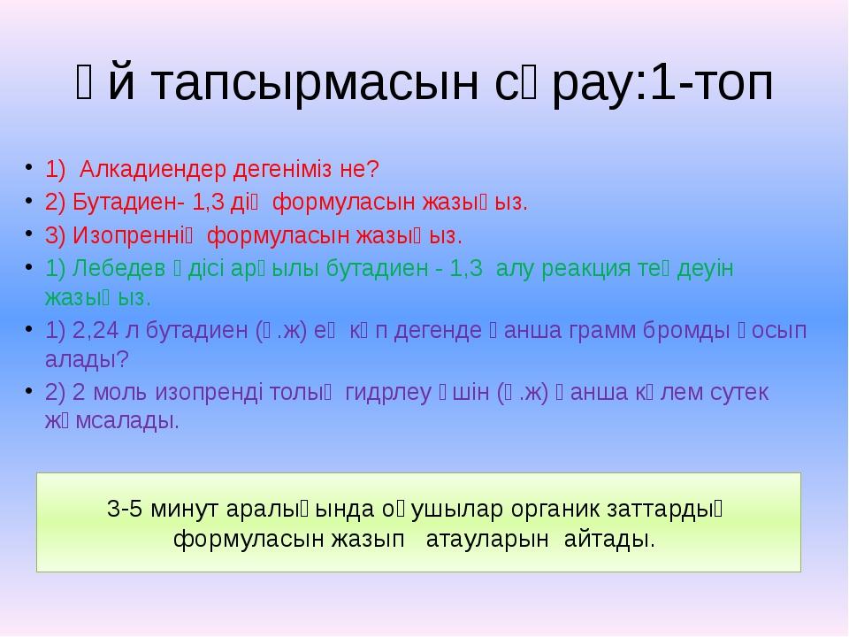 Үй тапсырмасын сұрау:1-топ 1) Алкадиендер дегеніміз не? 2) Бутадиен- 1,3 дің...