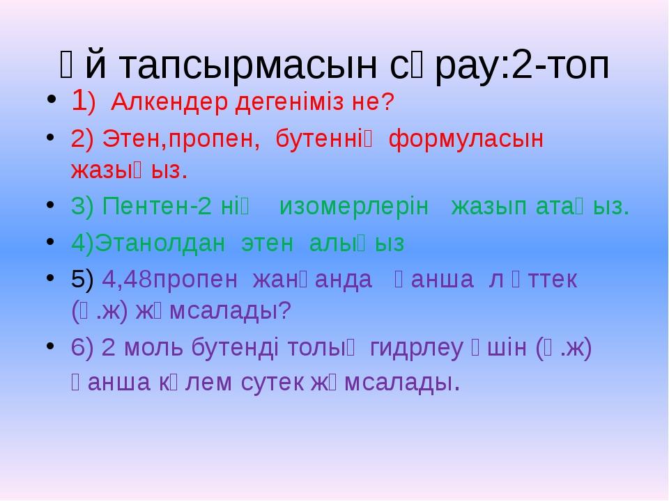 Үй тапсырмасын сұрау:2-топ 1) Алкендер дегеніміз не? 2) Этен,пропен, бутеннің...