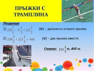 ПРЫЖКИ С ТРАМПЛИНА Решение (м) – дальность второго прыжка 2) (м) - два прыжка
