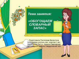 Тема занятия: «ОБОГОЩАЕМ СЛОВАРНЫЙ ЗАПАС» Подготовила Пихтелева Валентина Ник