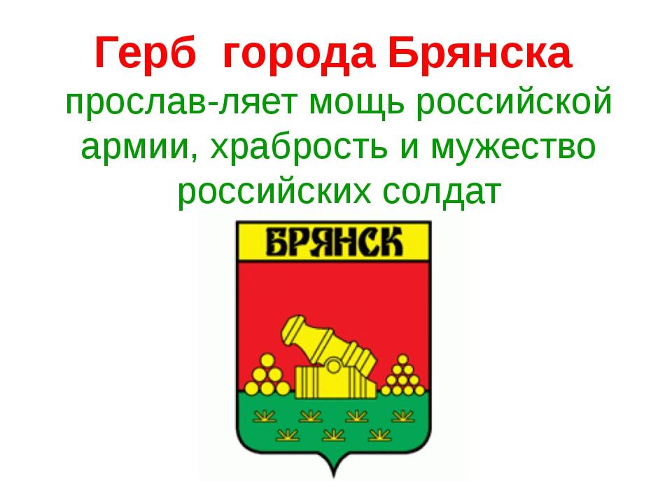 Герб города Брянска прославляет мощь российской армии, храбрость и мужество...