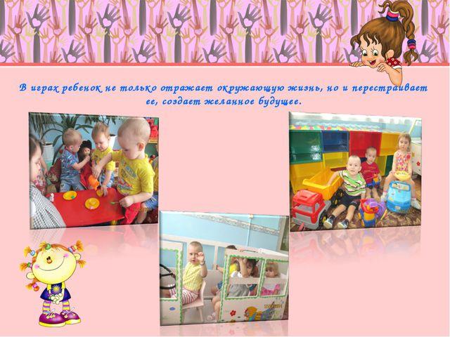 В играх ребенок не только отражает окружающую жизнь, но и перестраивает ее, с...