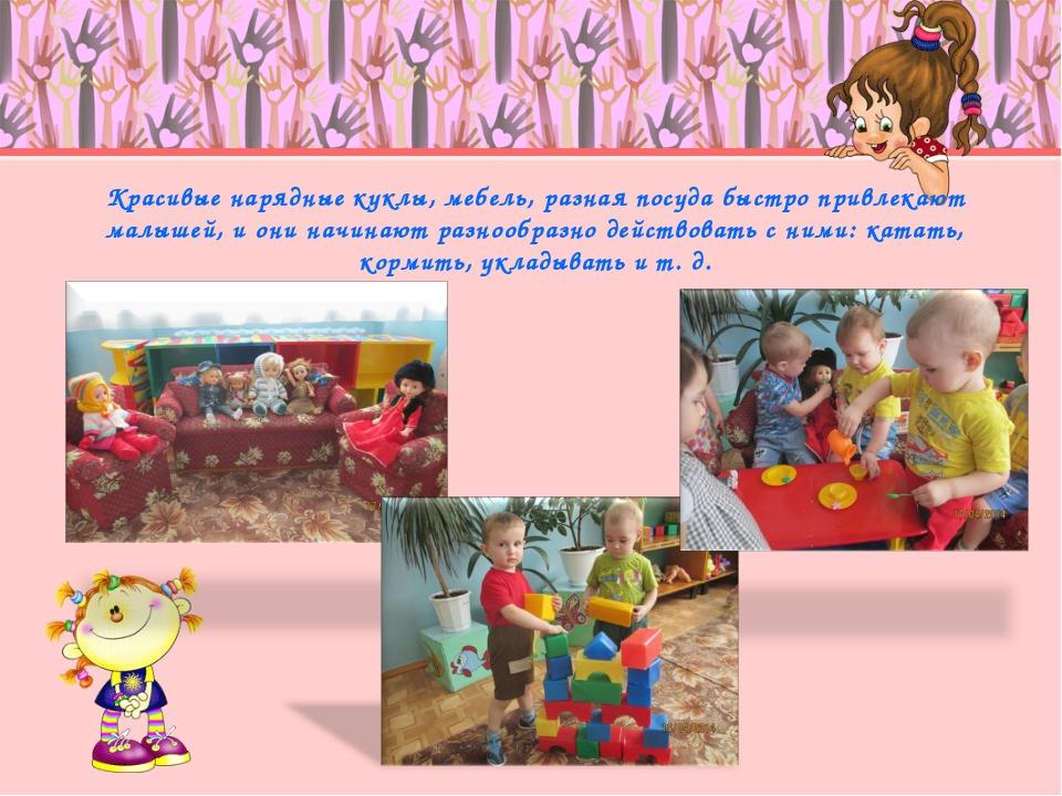 Красивые нарядные куклы, мебель, разная посуда быстро привлекают малышей, и о...