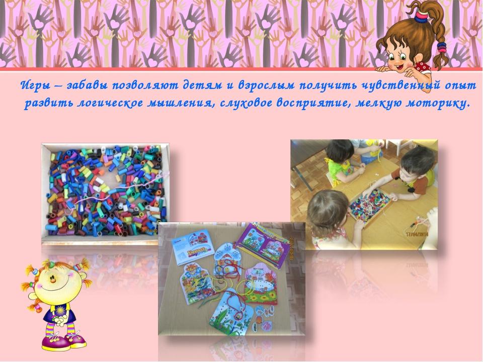 Игры – забавы позволяют детям и взрослым получить чувственный опыт развить ло...