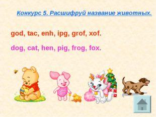 Конкурс 5. Расшифруй название животных. god, tac, enh, ipg, grof, xof. dog, c