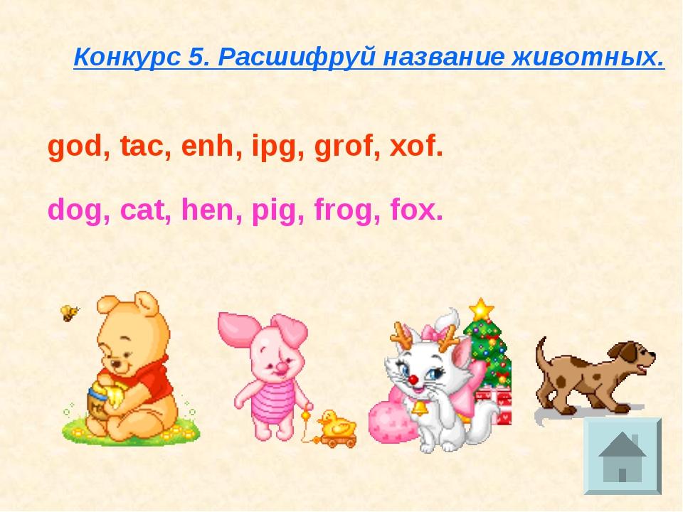 Конкурс 5. Расшифруй название животных. god, tac, enh, ipg, grof, xof. dog, c...