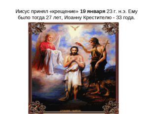 Иисус принял «крещение» 19 января 23 г. н.э. Ему было тогда 27 лет, Иоанну Кр