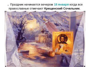 . Праздник начинается вечером 18 января когда все православные отмечают Креще