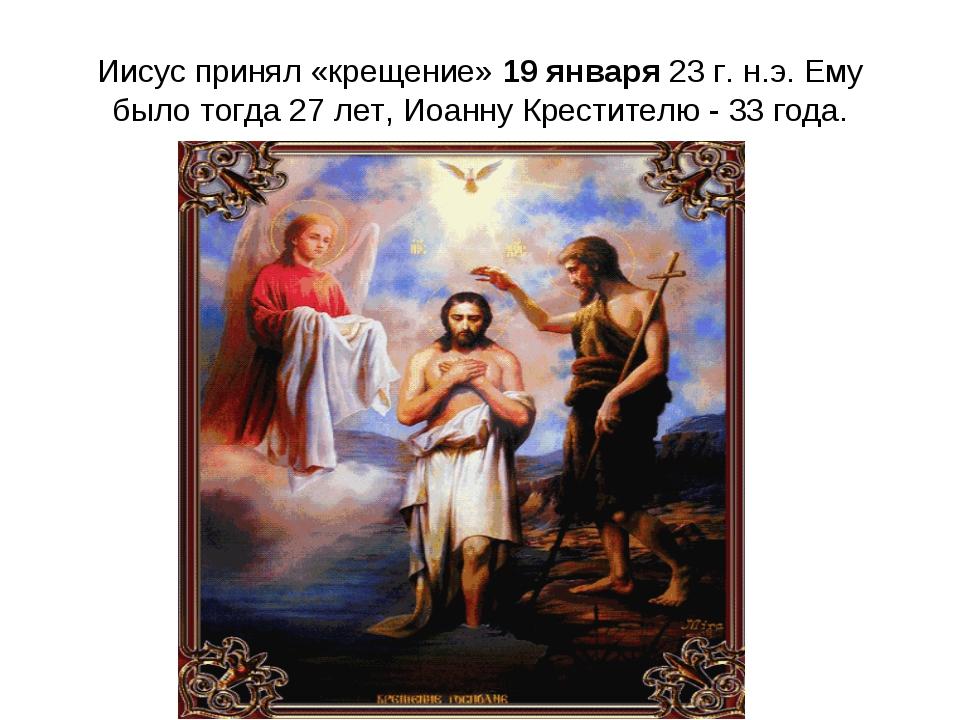 Иисус принял «крещение» 19 января 23 г. н.э. Ему было тогда 27 лет, Иоанну Кр...