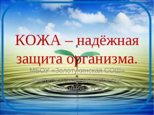 КОЖА – надёжная защита организма. МБОУ «Золотухинская СОШ» Учитель начальных
