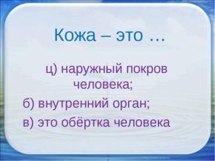 Кожа – это … ц) наружный покров человека; б) внутренний орган; в) это обёртк