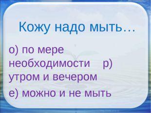 Кожу надо мыть… о) по мере необходимости р) утром и вечером е) можно и не мыть