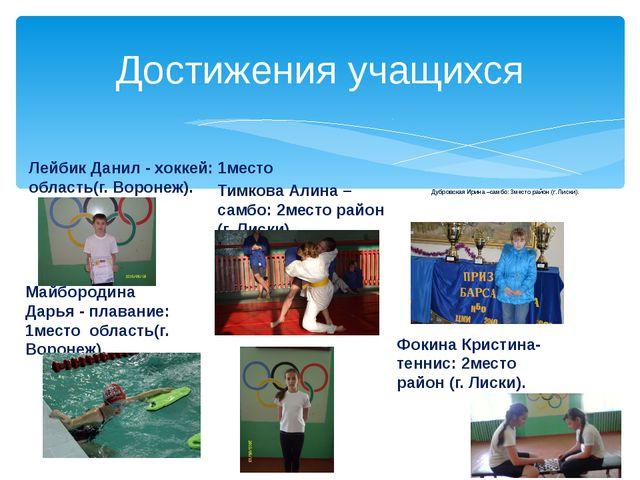 Достижения учащихся Дубровская Ирина –самбо: 3место район (г. Лиски). Лейбик...