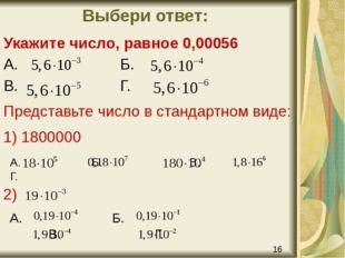 Выбери ответ: Укажите число, равное 0,00056 А. Б. В. Г. Представьте число в с
