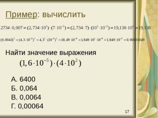 Пример: вычислить Найти значение выражения А. 6400 Б. 0,064 В. 0,0064 Г. 0,00