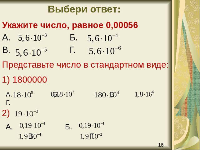 Выбери ответ: Укажите число, равное 0,00056 А. Б. В. Г. Представьте число в с...