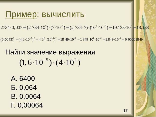 Пример: вычислить Найти значение выражения А. 6400 Б. 0,064 В. 0,0064 Г. 0,00...
