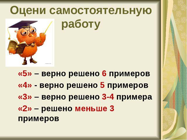 Оцени самостоятельную работу «5» – верно решено 6 примеров «4» - верно решено...