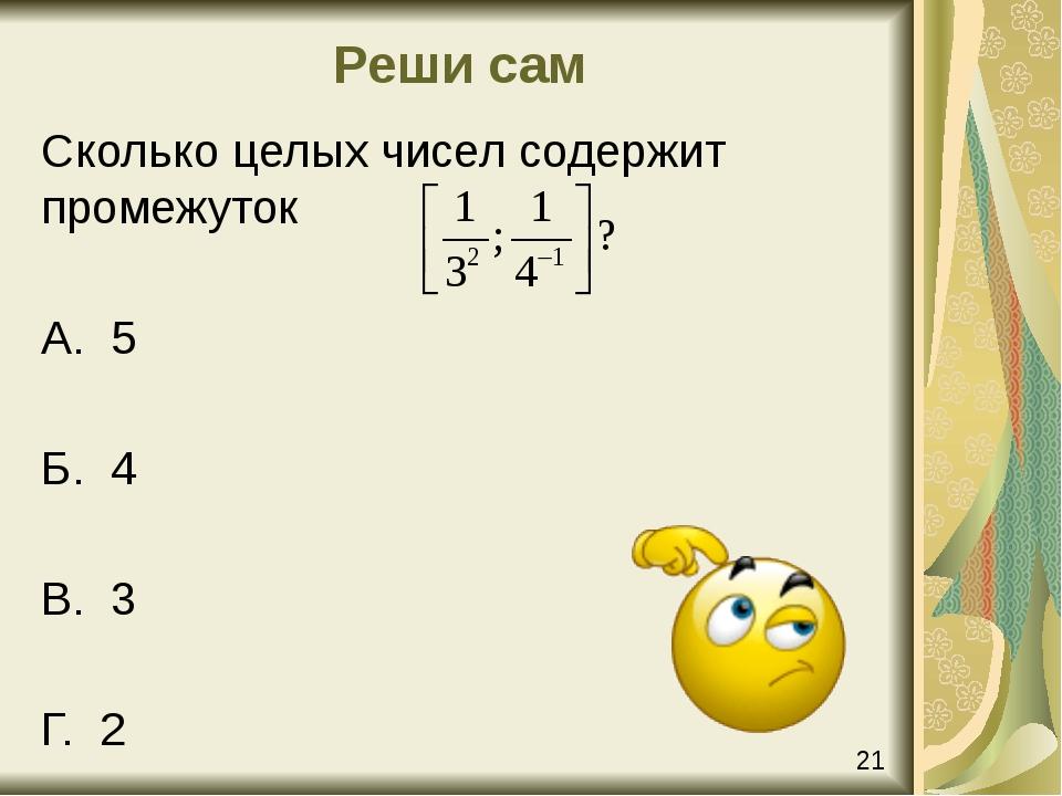 Реши сам Сколько целых чисел содержит промежуток А. 5 Б. 4 В. 3 Г. 2 21