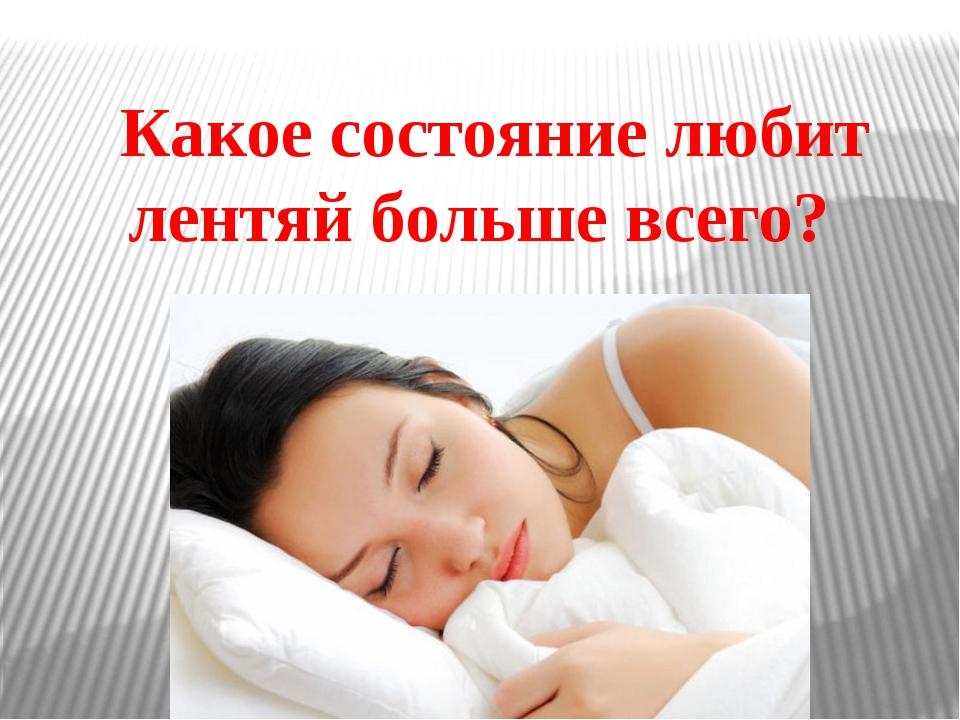 Какое состояние любит лентяй больше всего?