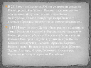 В 2014 году исполняется 300 лет со времени создания Нижегородской губернии. И